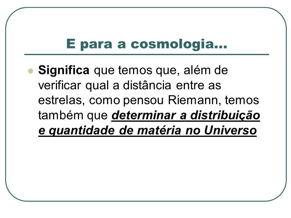 E para a cosmologia... Significa que temos que, além de verificar qual a distância entre as estrelas, como pensou Riemann, temos também que determinar