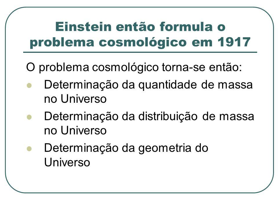 Einstein então formula o problema cosmológico em 1917 O problema cosmológico torna-se então: Determinação da quantidade de massa no Universo Determina