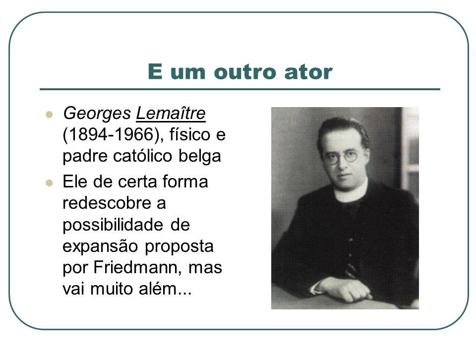 E um outro ator Georges Lemaître (1894-1966), físico e padre católico belga Ele de certa forma redescobre a possibilidade de expansão proposta por Fri