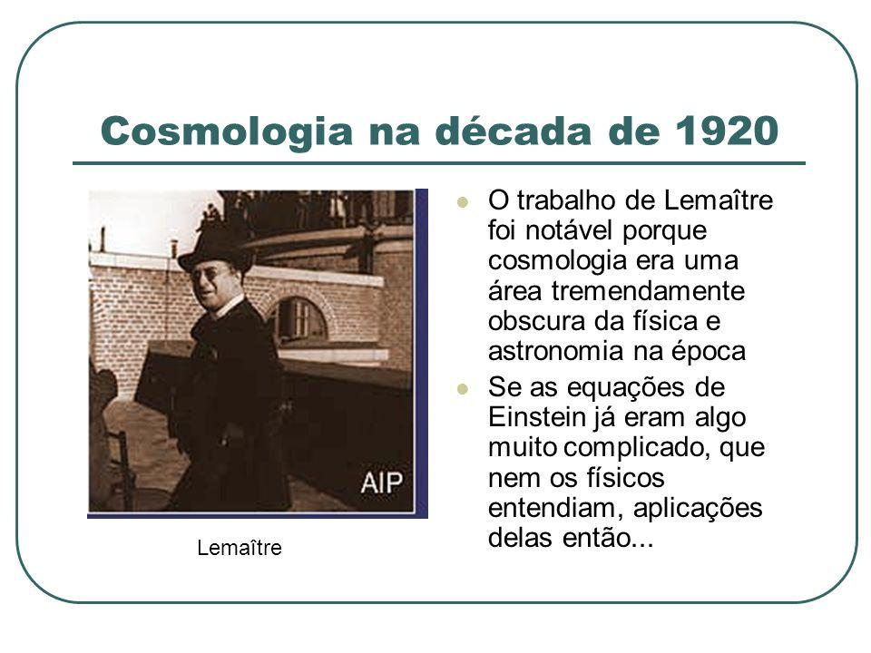 Cosmologia na década de 1920 O trabalho de Lemaître foi notável porque cosmologia era uma área tremendamente obscura da física e astronomia na época S