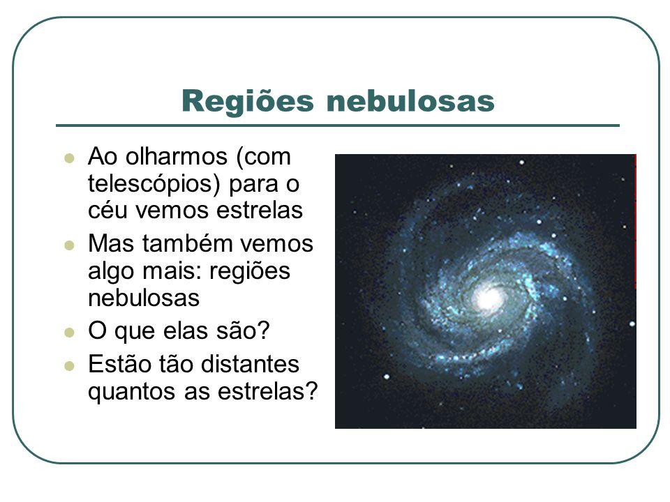Regiões nebulosas Ao olharmos (com telescópios) para o céu vemos estrelas Mas também vemos algo mais: regiões nebulosas O que elas são? Estão tão dist