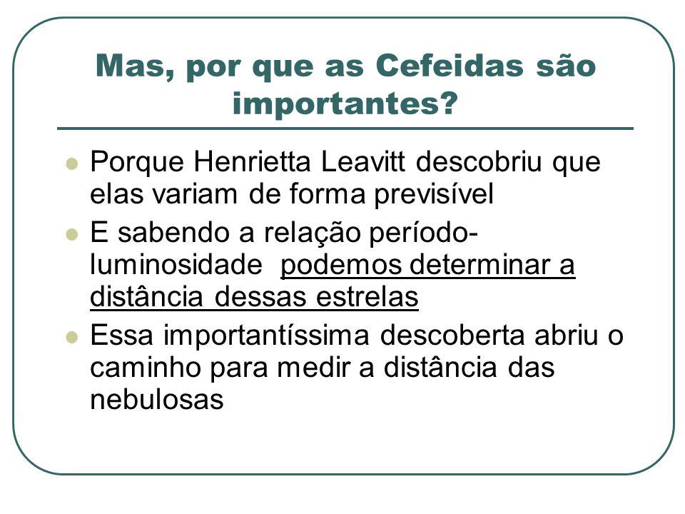 Mas, por que as Cefeidas são importantes? Porque Henrietta Leavitt descobriu que elas variam de forma previsível E sabendo a relação período- luminosi