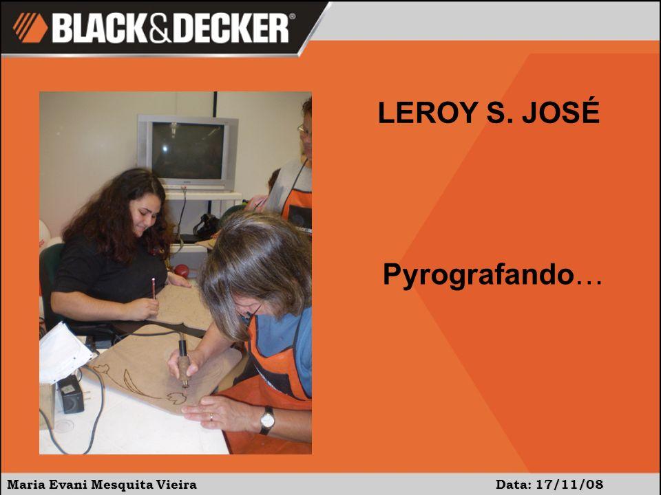 Maria Evani Mesquita Vieira Data: 17/11/08 Pyrografando… LEROY S. JOSÉ