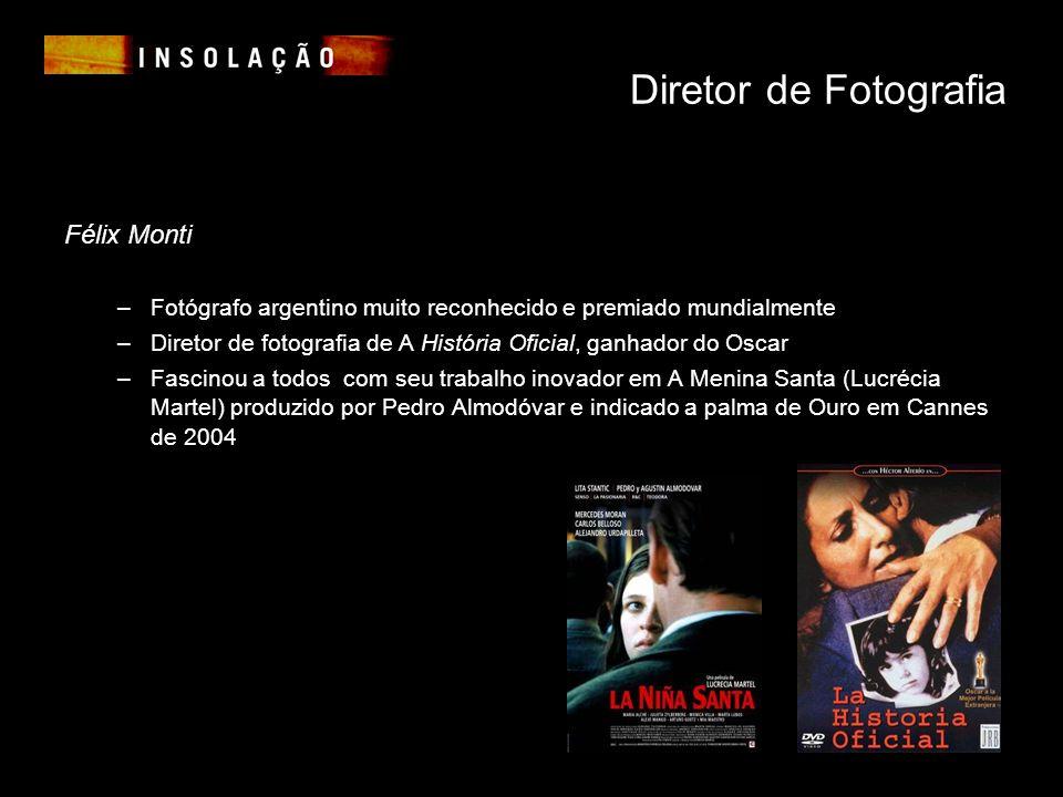 Diretor de Fotografia Félix Monti –Fotógrafo argentino muito reconhecido e premiado mundialmente –Diretor de fotografia de A História Oficial, ganhador do Oscar –Fascinou a todos com seu trabalho inovador em A Menina Santa (Lucrécia Martel) produzido por Pedro Almodóvar e indicado a palma de Ouro em Cannes de 2004