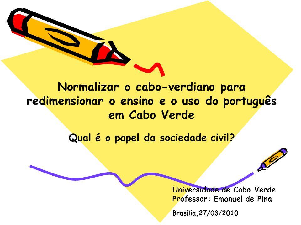 Objectivos I – Propor uma reflexão: (i) sobre o contacto e o ensino das línguas cabo- verdiana e portuguesa em Cabo Verde (ii) sobre o futuro e a projecção da língua portuguesa em Cabo Verde II – Propor estratégias de participação da sociedade civil cabo-verdiana na projecção da língua portuguesa em Cabo Verde
