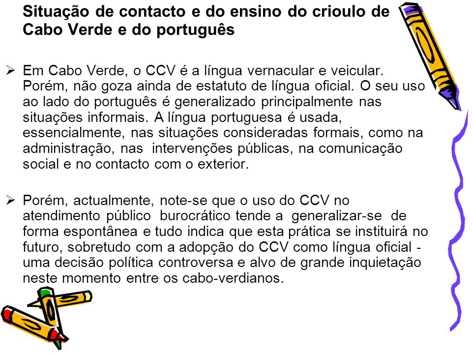 No que concerne ao ensino, salvo raras excepções, pode verificar-se que as crianças cabo-verdianas, quando iniciam a sua escolarização feita na língua portuguesa (língua oficial), entram para as escolas a falar o CCV.