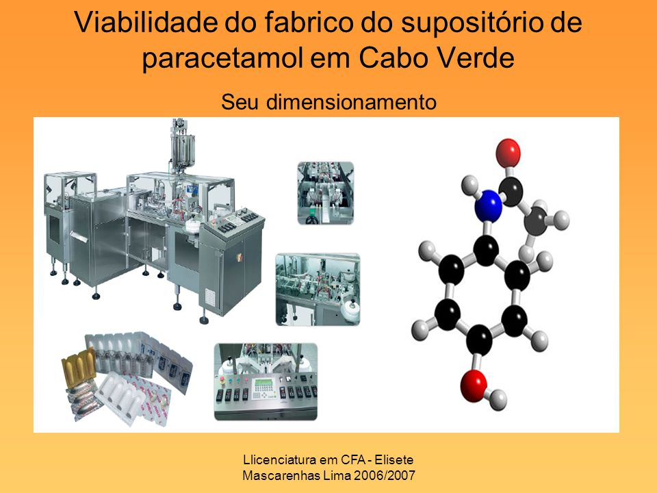 Llicenciatura em CFA - Elisete Mascarenhas Lima 2006/2007 Viabilidade do fabrico do supositório de paracetamol em Cabo Verde Seu dimensionamento
