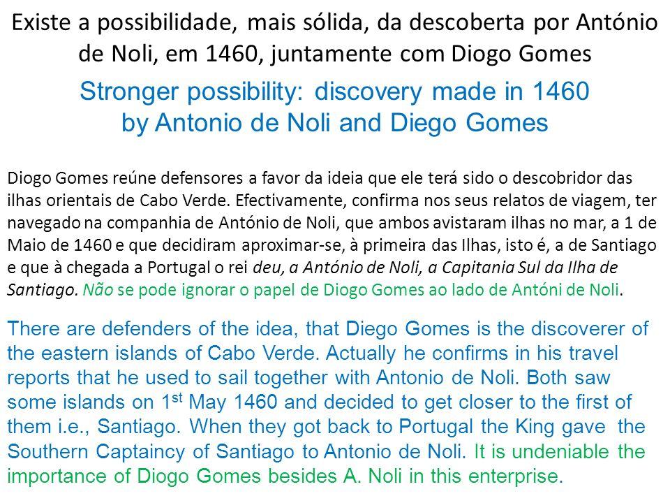 Existe a possibilidade, mais sólida, da descoberta por António de Noli, em 1460, juntamente com Diogo Gomes Diogo Gomes reúne defensores a favor da id