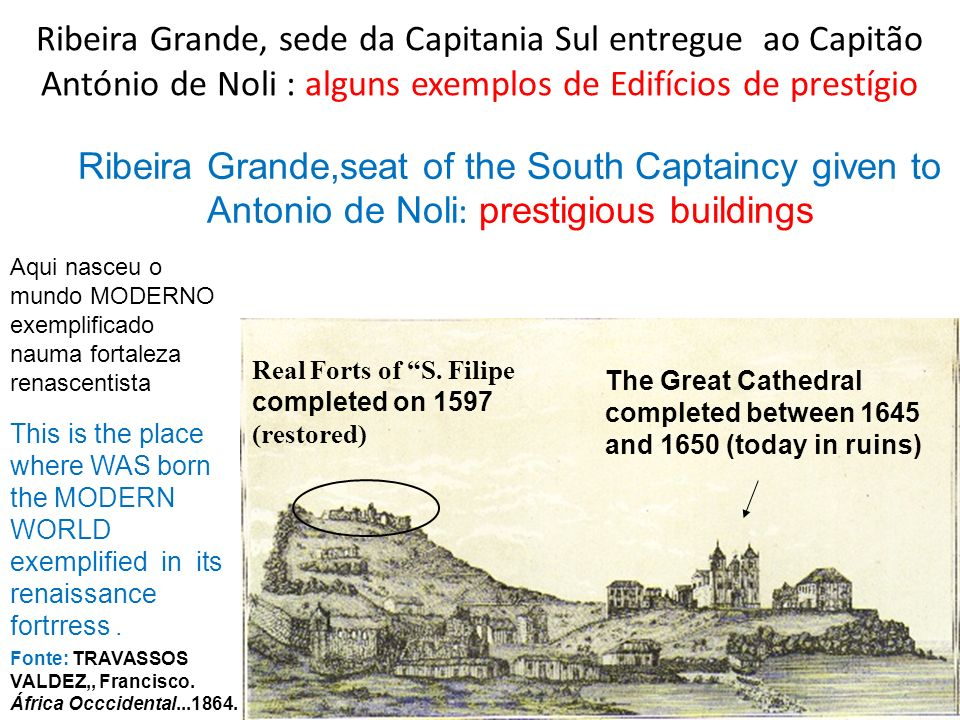 Ribeira Grande, sede da Capitania Sul entregue ao Capitão António de Noli : alguns exemplos de Edifícios de prestígio Fonte: TRAVASSOS VALDEZ,, Franci
