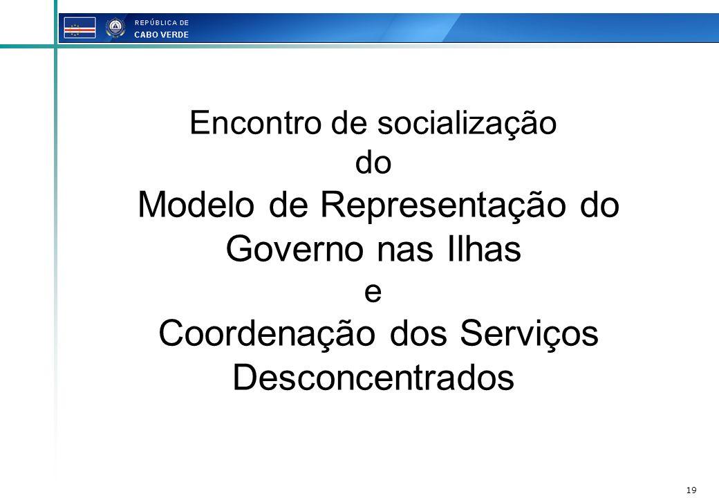 19 Encontro de socialização do Modelo de Representação do Governo nas Ilhas e Coordenação dos Serviços Desconcentrados