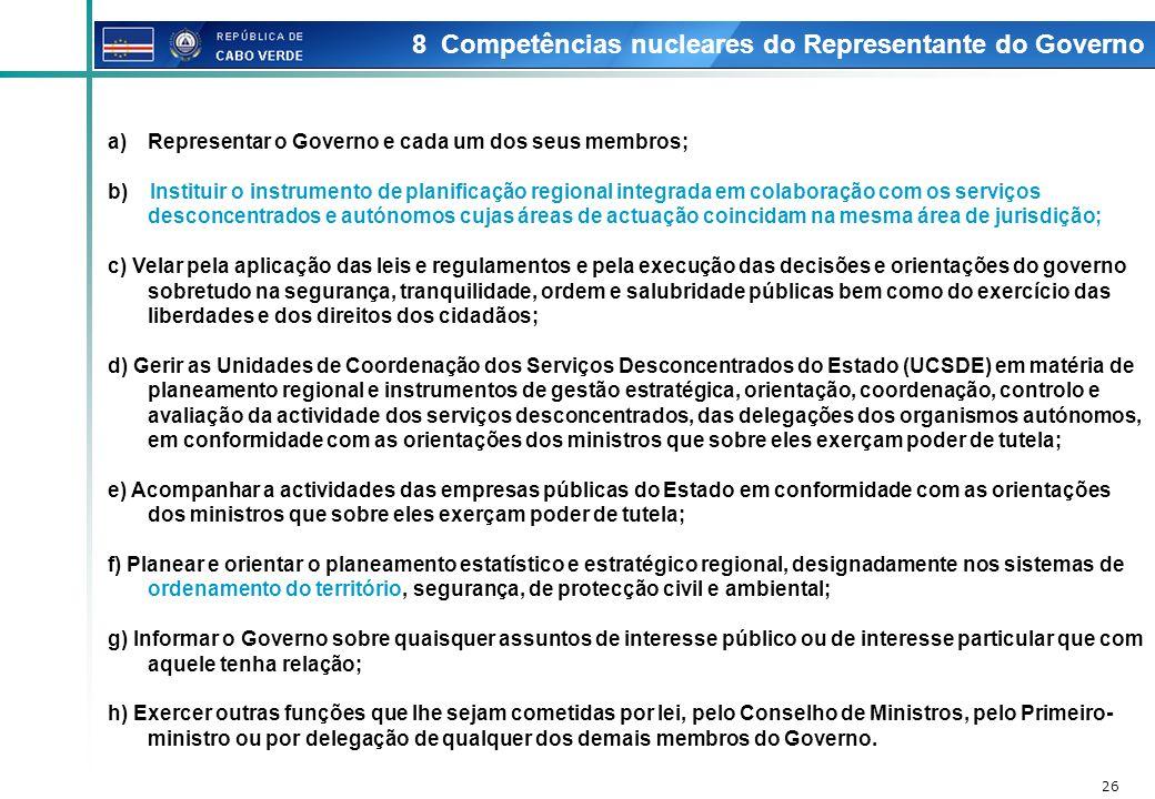 26 8 Competências nucleares do Representante do Governo a)Representar o Governo e cada um dos seus membros; b) Instituir o instrumento de planificação