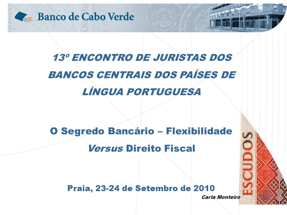 13º ENCONTRO DE JURISTAS DOS BANCOS CENTRAIS DOS PAÍSES DE LÍNGUA PORTUGUESA O Segredo Bancário – Flexibilidade Versus Direito Fiscal Praia, 23-24 de Setembro de 2010 Carla Monteiro