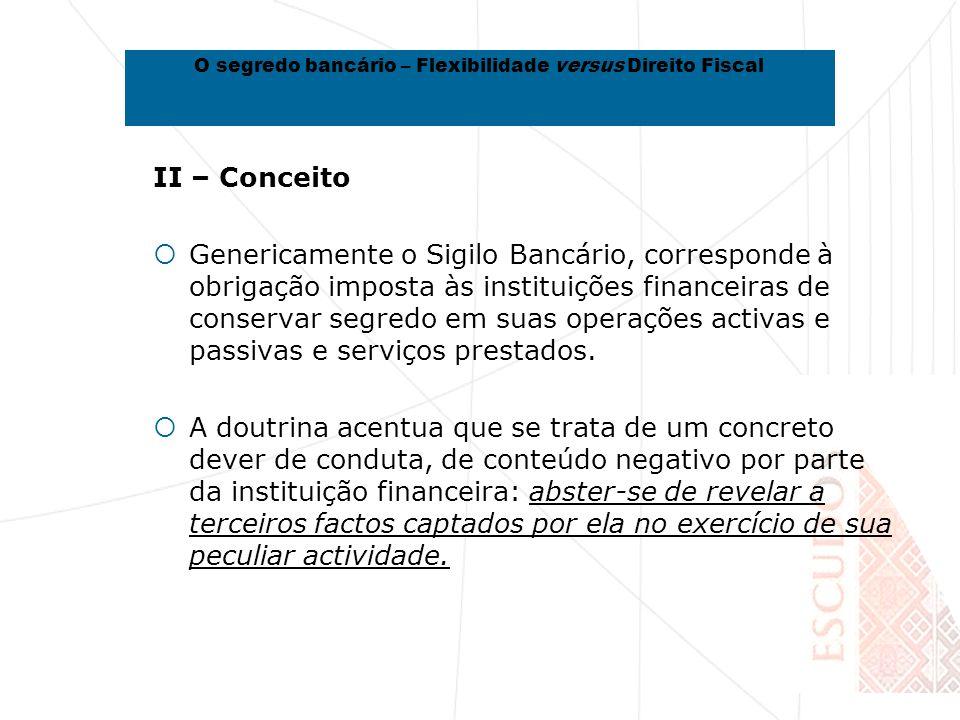 II – Conceito Genericamente o Sigilo Bancário, corresponde à obrigação imposta às instituições financeiras de conservar segredo em suas operações activas e passivas e serviços prestados.