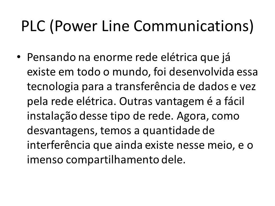 PLC (Power Line Communications) Pensando na enorme rede elétrica que já existe em todo o mundo, foi desenvolvida essa tecnologia para a transferência de dados e vez pela rede elétrica.