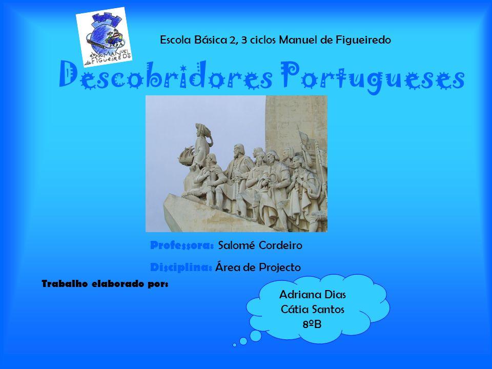 Descobridores Portugueses Trabalho elaborado por: Escola Básica 2, 3 ciclos Manuel de Figueiredo Adriana Dias Cátia Santos 8ºB Professora: Salomé Cord