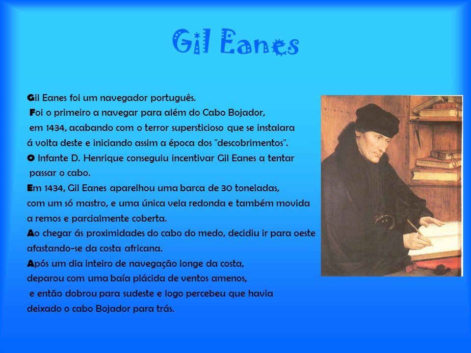 Gil Eanes G il Eanes foi um navegador português. F oi o primeiro a navegar para além do Cabo Bojador, em 1434, acabando com o terror supersticioso que