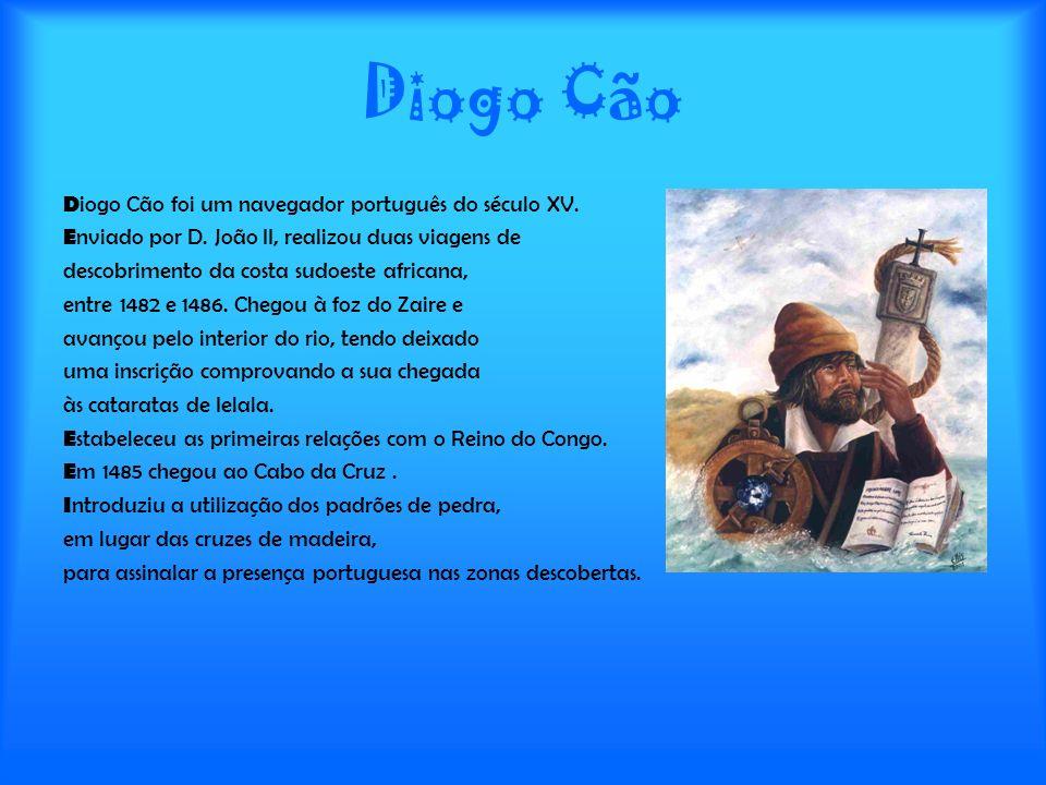 Diogo Cão D iogo Cão foi um navegador português do século XV. E nviado por D. João II, realizou duas viagens de descobrimento da costa sudoeste africa