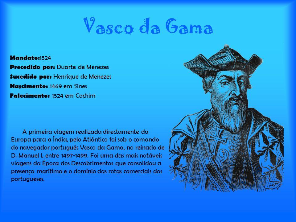 Vasco da Gama Mandato: 1524 Precedido por: Duarte de Menezes Sucedido por: Henrique de Menezes Nascimento: 1469 em Sines Falecimento: 1524 em Cochim A