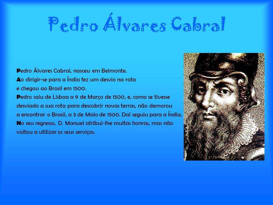Pedro Álvares Cabral P edro Álvares Cabral, nasceu em Belmonte. A o dirigir-se para a Índia fez um desvio na rota e chegou ao Brasil em 1500. P edro s