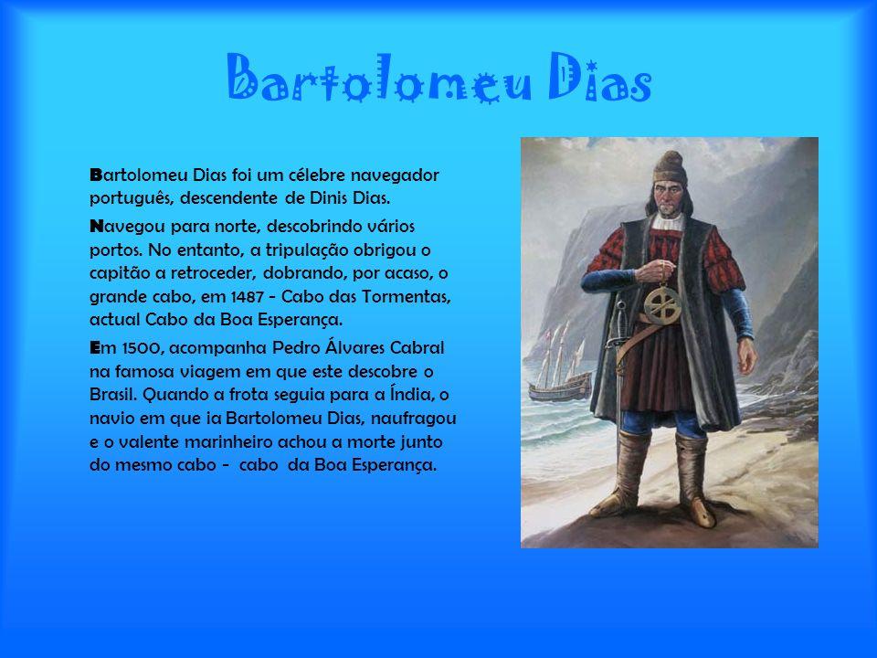 Bartolomeu Dias B artolomeu Dias foi um célebre navegador português, descendente de Dinis Dias. N avegou para norte, descobrindo vários portos. No ent