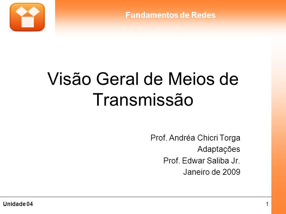 1Unidade 04 Fundamentos de Redes Visão Geral de Meios de Transmissão Prof. Andréa Chicri Torga Adaptações Prof. Edwar Saliba Jr. Janeiro de 2009