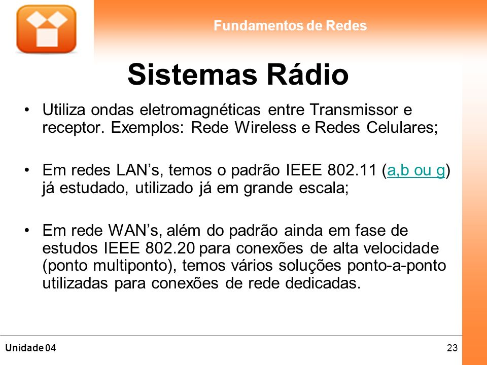 23Unidade 04 Fundamentos de Redes Sistemas Rádio Utiliza ondas eletromagnéticas entre Transmissor e receptor. Exemplos: Rede Wireless e Redes Celulare