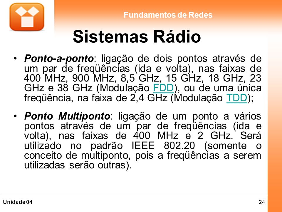 24Unidade 04 Fundamentos de Redes Sistemas Rádio Ponto-a-ponto: ligação de dois pontos através de um par de freqüências (ida e volta), nas faixas de 4