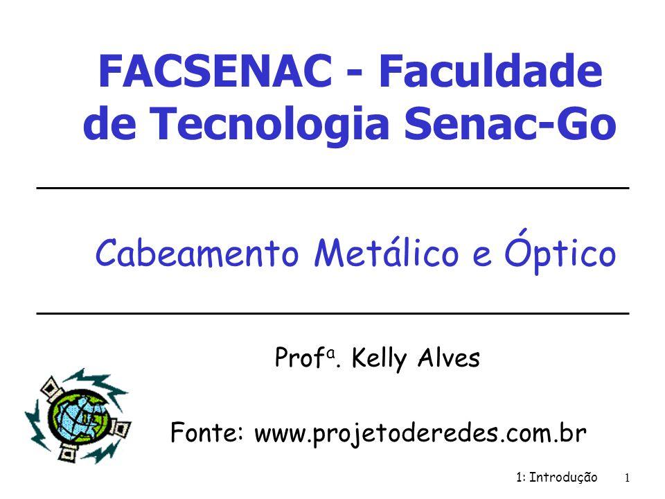 1: Introdução 1 Cabeamento Metálico e Óptico Prof a. Kelly Alves Fonte: www.projetoderedes.com.br FACSENAC - Faculdade de Tecnologia Senac-Go