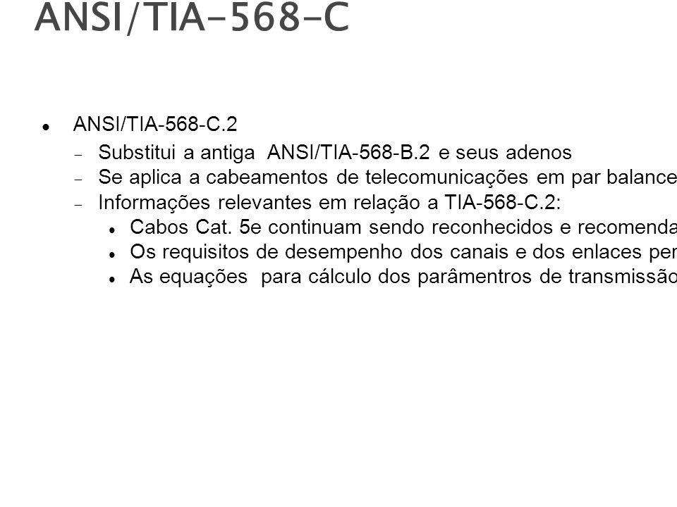 ANSI/TIA-568-C ANSI/TIA-568-C.2 Substitui a antiga ANSI/TIA-568-B.2 e seus adenos Se aplica a cabeamentos de telecomunicações em par balanceado e componentes Informações relevantes em relação a TIA-568-C.2: Cabos Cat.