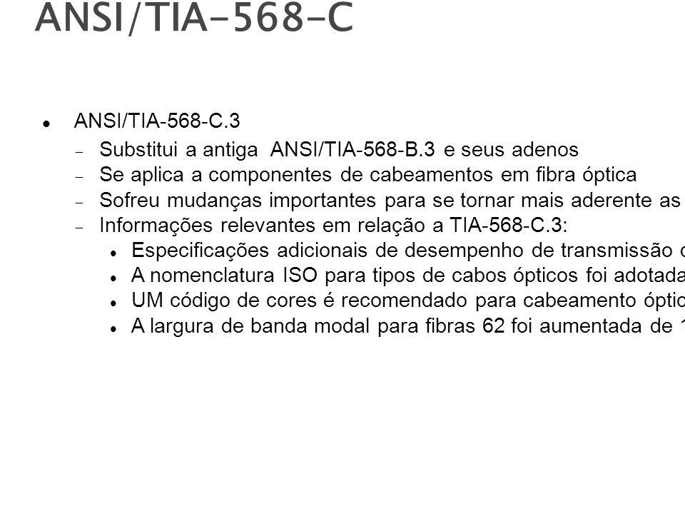 ANSI/TIA-568-C ANSI/TIA-568-C.3 Substitui a antiga ANSI/TIA-568-B.3 e seus adenos Se aplica a componentes de cabeamentos em fibra óptica Sofreu mudanças importantes para se tornar mais aderente as práticas, metodologias e componentes usados de facto Informações relevantes em relação a TIA-568-C.3: Especificações adicionais de desempenho de transmissão de F.O.