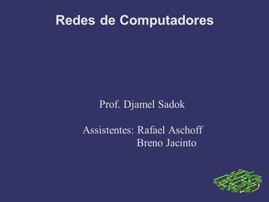 Redes de Computadores Prof. Djamel Sadok Assistentes: Rafael Aschoff Breno Jacinto