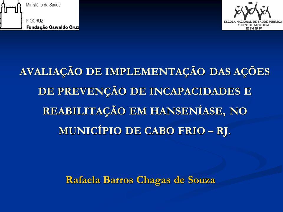 AVALIAÇÃO DE IMPLEMENTAÇÃO DAS AÇÕES DE PREVENÇÃO DE INCAPACIDADES E REABILITAÇÃO EM HANSENÍASE, NO MUNICÍPIO DE CABO FRIO – RJ. Rafaela Barros Chagas