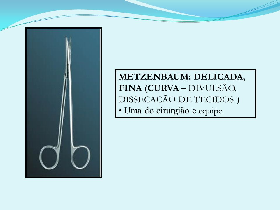 METZENBAUM: DELICADA, FINA (CURVA – DIVULSÃO, DISSECAÇÃO DE TECIDOS ) Uma do cirurgião e equipe