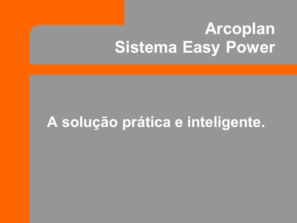 Arcoplan Sistema Easy Power A solução prática e inteligente.