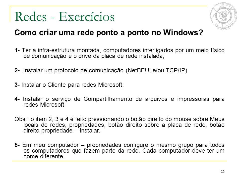 25 Redes - Exercícios Como criar uma rede ponto a ponto no Windows? 1- Ter a infra-estrutura montada, computadores interligados por um meio físico de