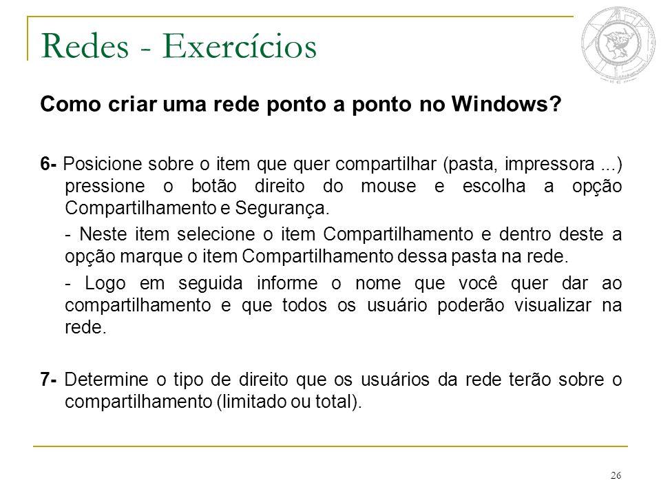 26 Redes - Exercícios Como criar uma rede ponto a ponto no Windows? 6- Posicione sobre o item que quer compartilhar (pasta, impressora...) pressione o