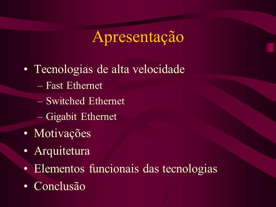 Apresentação Tecnologias de alta velocidade –Fast Ethernet –Switched Ethernet –Gigabit Ethernet Motivações Arquitetura Elementos funcionais das tecnologias Conclusão