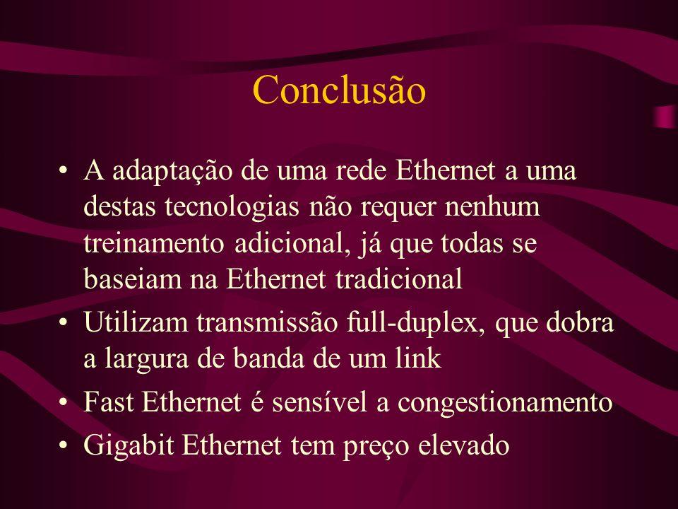 Conclusão A adaptação de uma rede Ethernet a uma destas tecnologias não requer nenhum treinamento adicional, já que todas se baseiam na Ethernet tradicional Utilizam transmissão full-duplex, que dobra a largura de banda de um link Fast Ethernet é sensível a congestionamento Gigabit Ethernet tem preço elevado