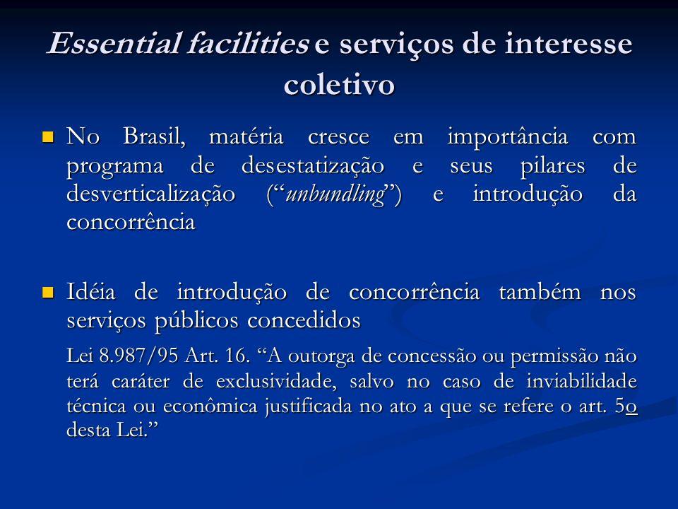 Essential facilities e serviços de interesse coletivo No Brasil, matéria cresce em importância com programa de desestatização e seus pilares de desverticalização (unbundling) e introdução da concorrência No Brasil, matéria cresce em importância com programa de desestatização e seus pilares de desverticalização (unbundling) e introdução da concorrência Idéia de introdução de concorrência também nos serviços públicos concedidos Idéia de introdução de concorrência também nos serviços públicos concedidos Lei 8.987/95 Art.