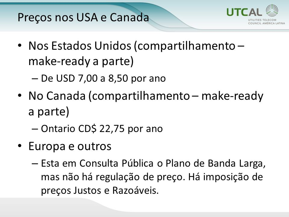 Preços nos USA e Canada Nos Estados Unidos (compartilhamento – make-ready a parte) – De USD 7,00 a 8,50 por ano No Canada (compartilhamento – make-ready a parte) – Ontario CD$ 22,75 por ano Europa e outros – Esta em Consulta Pública o Plano de Banda Larga, mas não há regulação de preço.