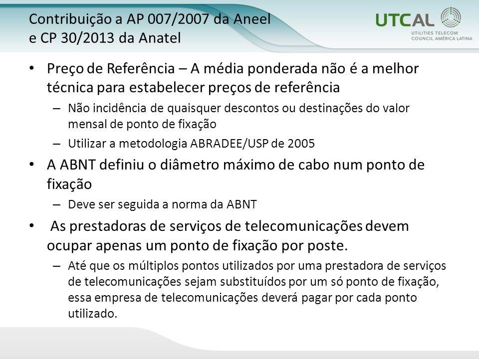 Contribuição a AP 007/2007 da Aneel e CP 30/2013 da Anatel Preço de Referência – A média ponderada não é a melhor técnica para estabelecer preços de referência – Não incidência de quaisquer descontos ou destinações do valor mensal de ponto de fixação – Utilizar a metodologia ABRADEE/USP de 2005 A ABNT definiu o diâmetro máximo de cabo num ponto de fixação – Deve ser seguida a norma da ABNT As prestadoras de serviços de telecomunicações devem ocupar apenas um ponto de fixação por poste.