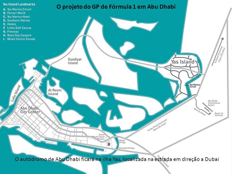 O projeto do GP de Fórmula 1 em Abu Dhabi O autódromo de Abu Dhabi ficará na ilha Yas, localizada na estrada em direção a Dubai