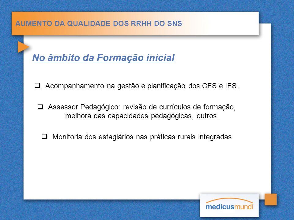 AUMENTO DA QUALIDADE DOS RRHH DO SNS No âmbito da Formação inicial Acompanhamento na gestão e planificação dos CFS e IFS. Assessor Pedagógico: revisão