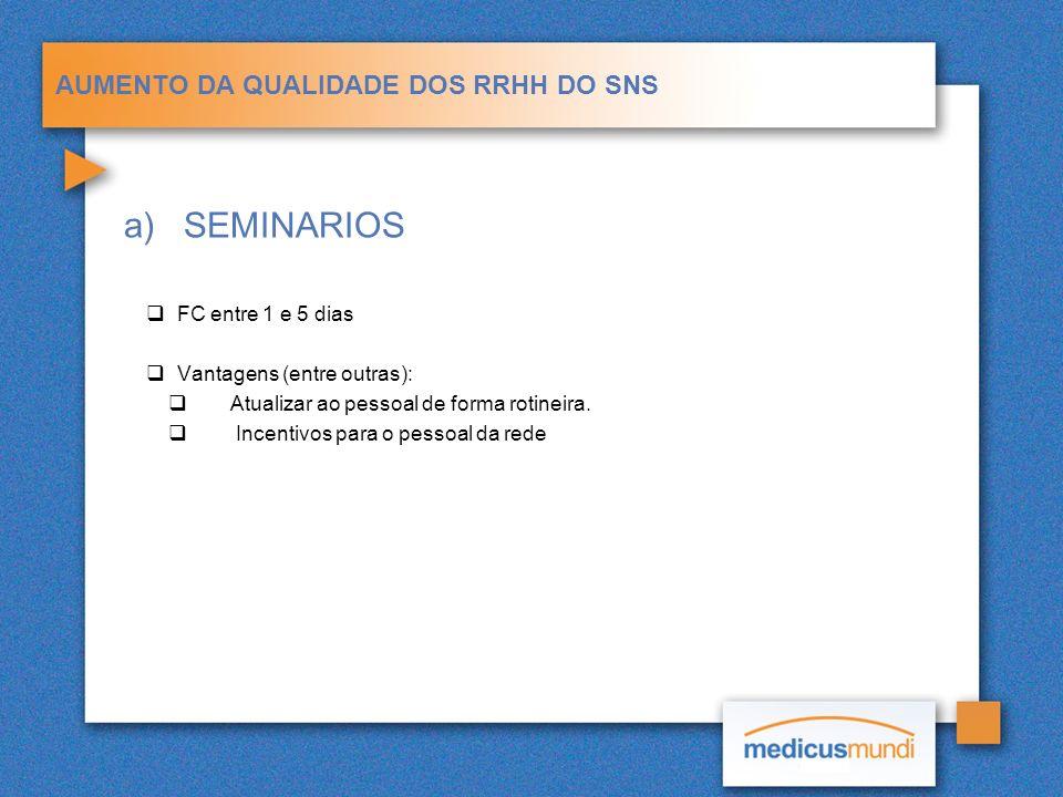AUMENTO DA QUALIDADE DOS RRHH DO SNS a)SEMINARIOS FC entre 1 e 5 dias Vantagens (entre outras): Atualizar ao pessoal de forma rotineira. Incentivos pa