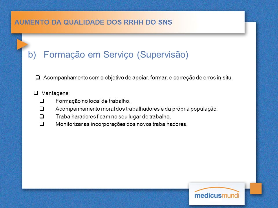 AUMENTO DA QUALIDADE DOS RRHH DO SNS b)Formação em Serviço (Supervisão) Acompanhamento com o objetivo de apoiar, formar, e correção de erros in situ.