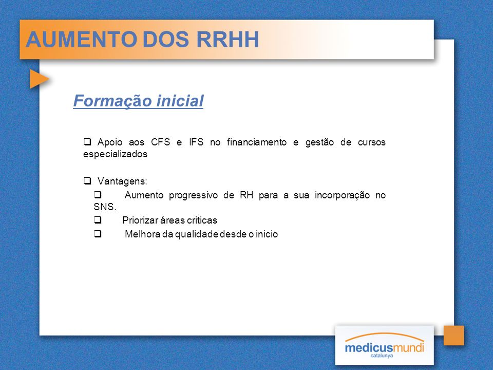 AUMENTO DOS RRHH Formação inicial Apoio aos CFS e IFS no financiamento e gestão de cursos especializados Vantagens: Aumento progressivo de RH para a sua incorporação no SNS.