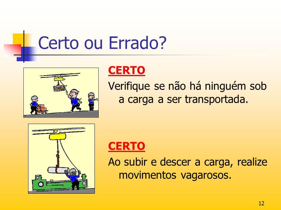 12 Certo ou Errado? CERTO Verifique se não há ninguém sob a carga a ser transportada. CERTO Ao subir e descer a carga, realize movimentos vagarosos.