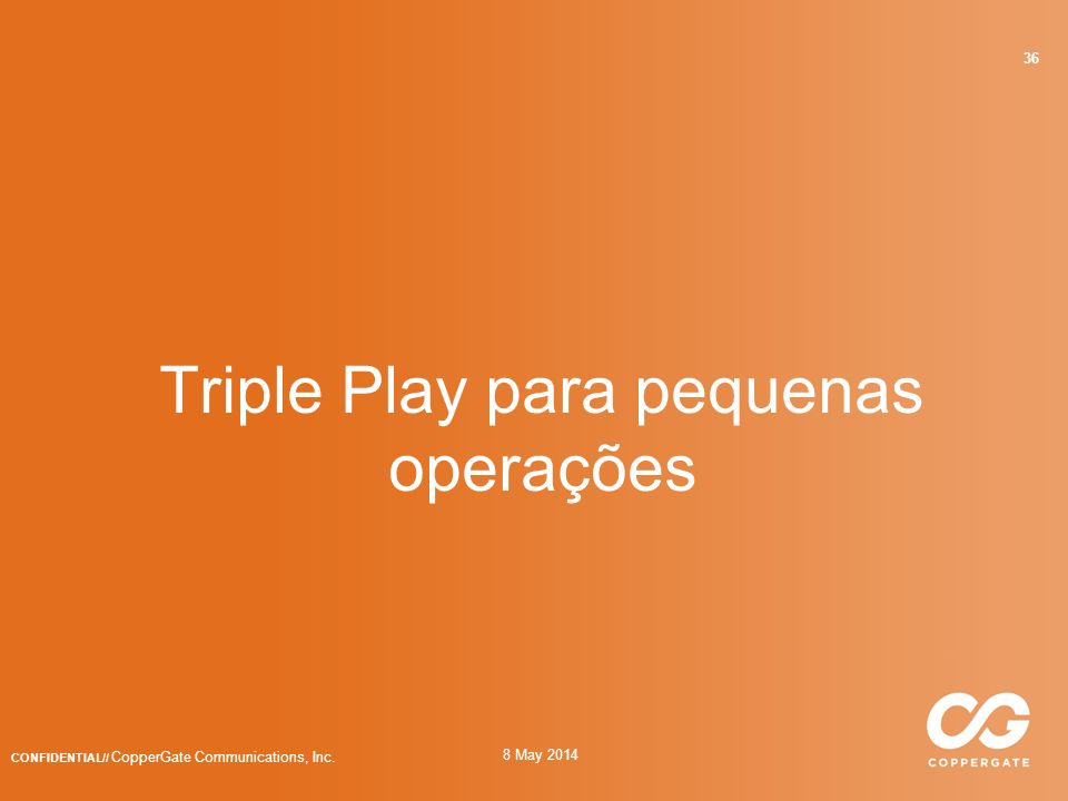 8 May 2014 CONFIDENTIAL// CopperGate Communications, Inc. 36 Triple Play para pequenas operações
