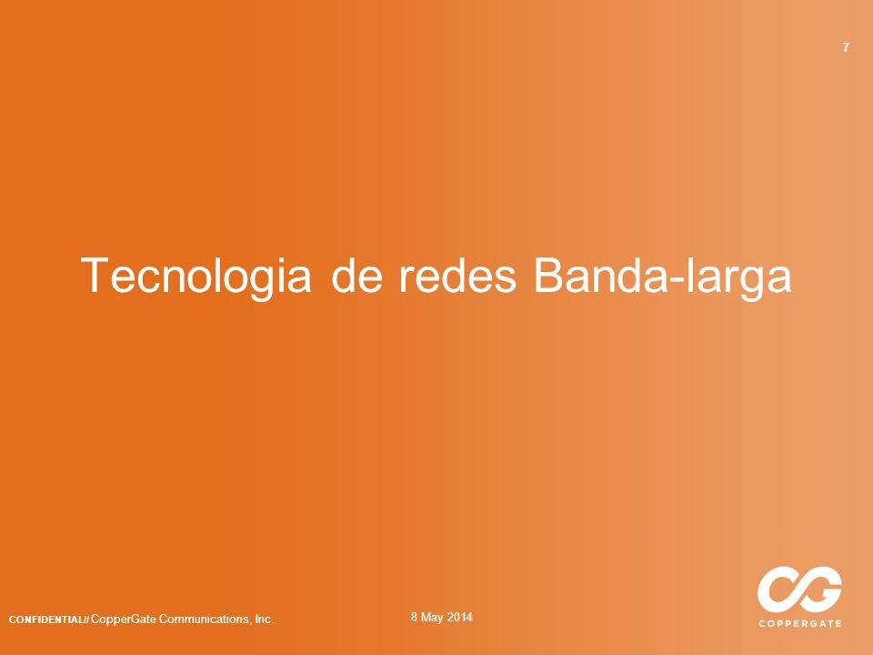 8 May 2014 CONFIDENTIAL// CopperGate Communications, Inc. 7 Tecnologia de redes Banda-larga