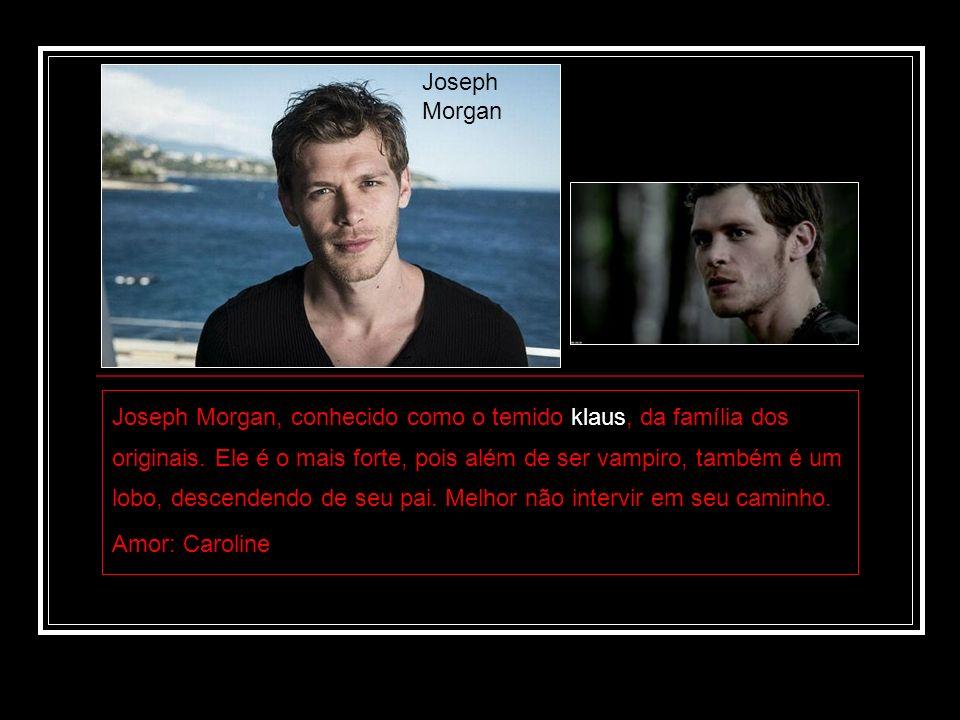 Joseph Morgan, conhecido como o temido klaus, da família dos originais. Ele é o mais forte, pois além de ser vampiro, também é um lobo, descendendo de